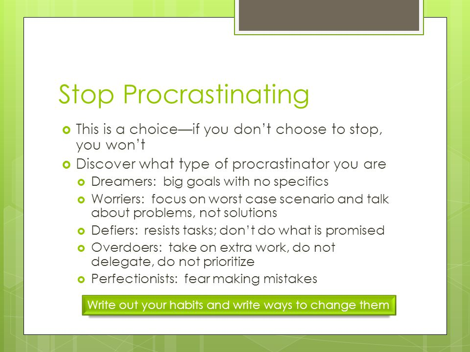 Stop Procrastinating This is a choiceif you dont choose to stop, you wont Discover what type of procrastinator you are Dreamers: big goals with no specifics Worriers: focus on worst case scenario and talk about problems, not solutions Defiers: resists tasks; dont do what is promised Overdoers: take on extra work, do not delegate, do not prioritize Perfectionists: fear making mistakes Write out your habits and write ways to change them
