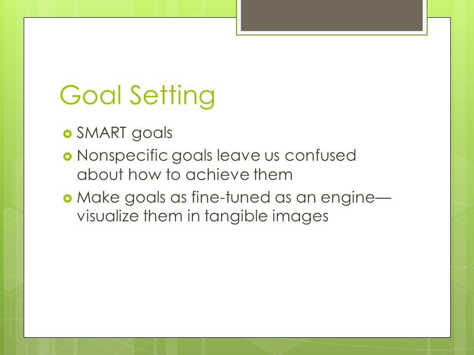 Goal Setting SMART goals Nonspecific goals leave us confused about how to achieve them Make goals as fine-tuned as an engine visualize them in tangible images