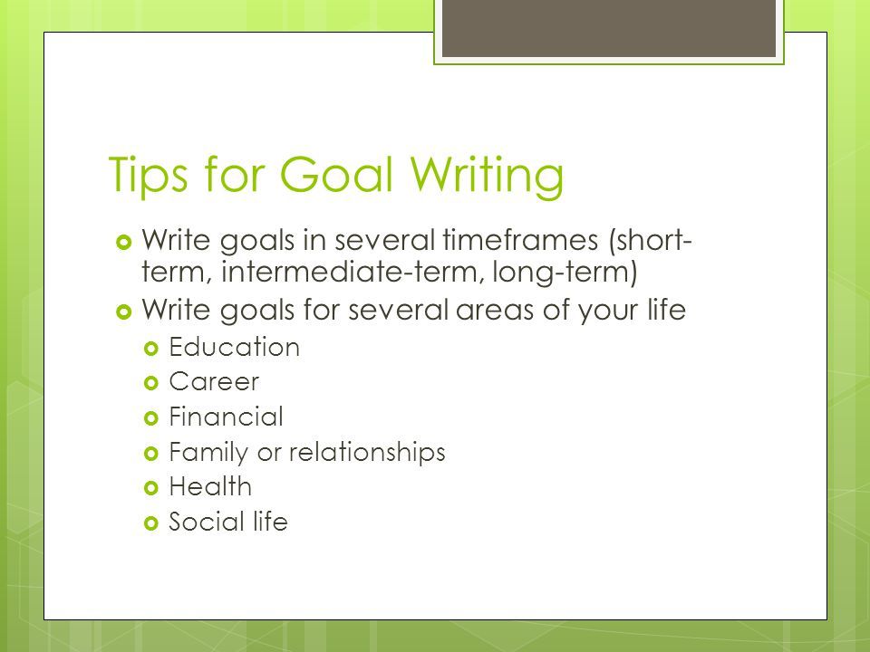Tips for Goal Writing Write goals in several timeframes (short- term, intermediate-term, long-term) Write goals for several areas of your life Education Career Financial Family or relationships Health Social life