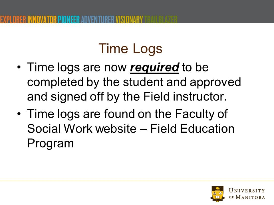 Time Logs Time logs are now required to be completed by the student and approved and signed off by the Field instructor.
