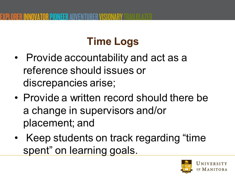 Time Logs Provide accountability and act as a reference should issues or discrepancies arise; Provide a written record should there be a change in supervisors and/or placement; and Keep students on track regarding time spent on learning goals.