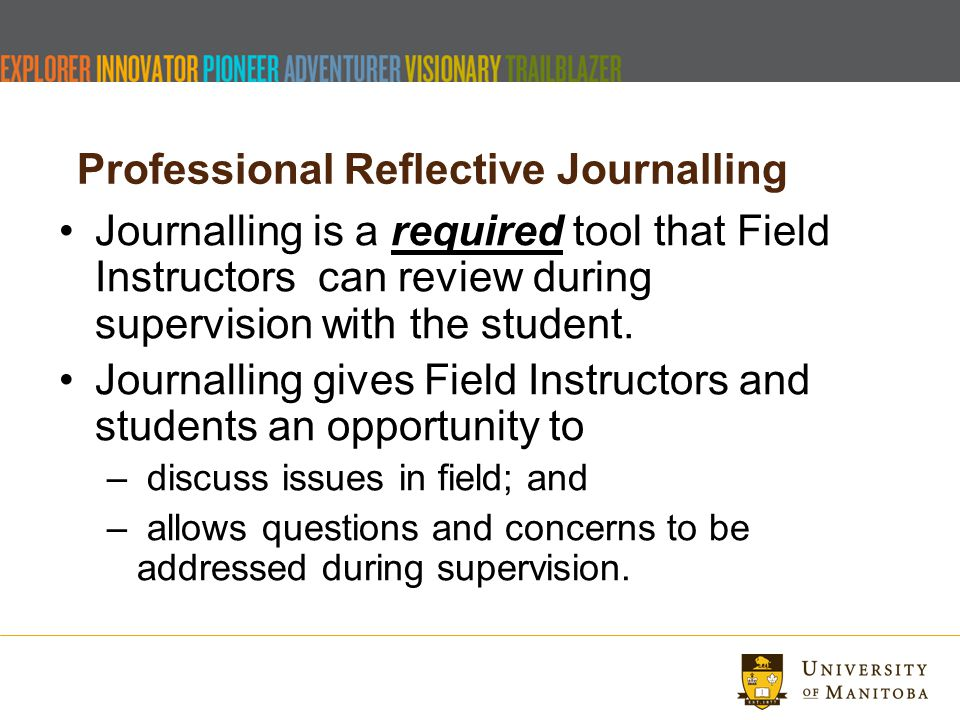 Professional Reflective Journalling Journalling is a required tool that Field Instructors can review during supervision with the student.