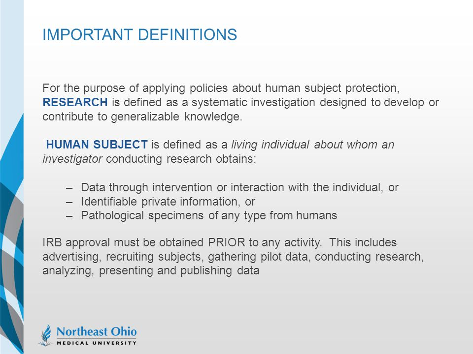 IMPORTANT DEFINITIONS For the purpose of applying policies about human subject protection, RESEARCH is defined as a systematic investigation designed