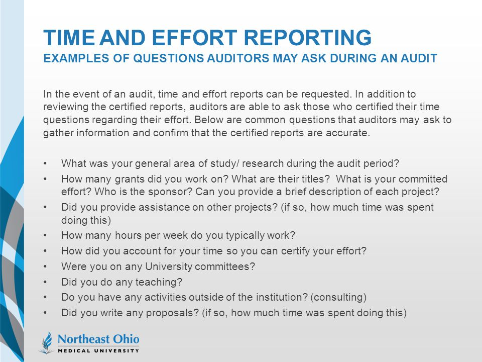 TIME AND EFFORT REPORTING EXAMPLES OF QUESTIONS AUDITORS MAY ASK DURING AN AUDIT In the event of an audit, time and effort reports can be requested. I