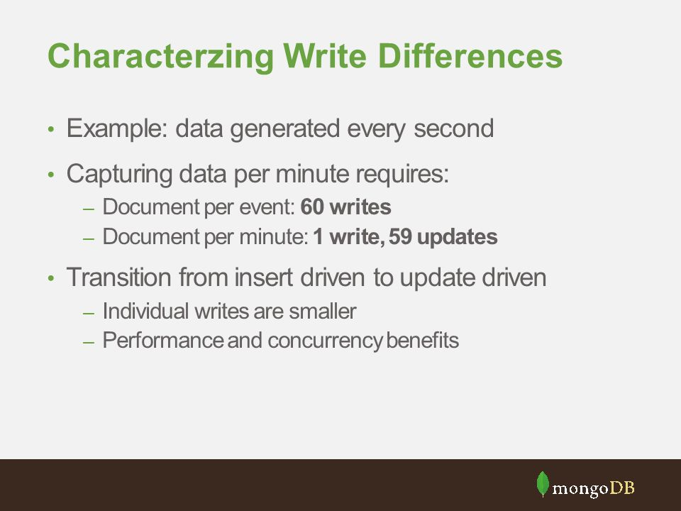 Characterzing Write Differences Example: data generated every second Capturing data per minute requires: – Document per event: 60 writes – Document pe
