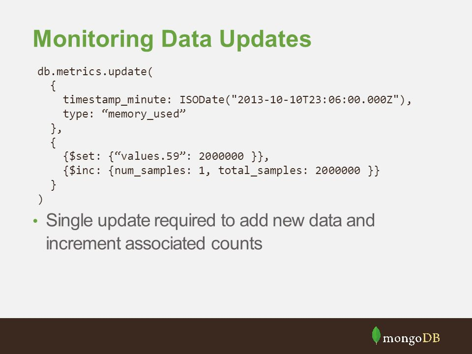 Monitoring Data Updates Single update required to add new data and increment associated counts db.metrics.update( { timestamp_minute: ISODate(