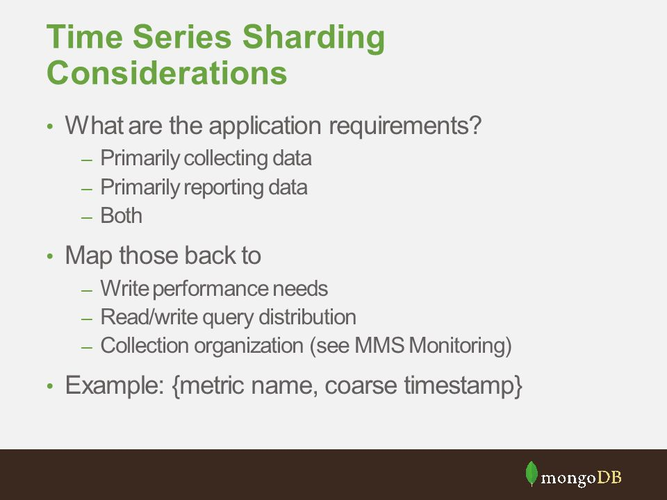 Time Series Sharding Considerations What are the application requirements? – Primarily collecting data – Primarily reporting data – Both Map those bac