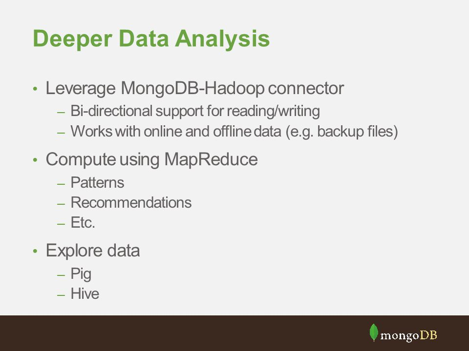 Deeper Data Analysis Leverage MongoDB-Hadoop connector – Bi-directional support for reading/writing – Works with online and offline data (e.g. backup