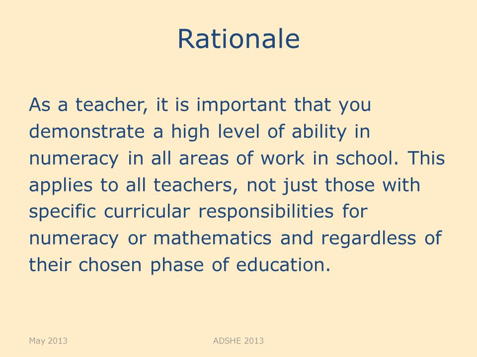 Rationale As a teacher, it is important that you demonstrate a high level of ability in numeracy in all areas of work in school. This applies to all t