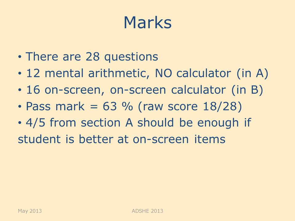 Marks There are 28 questions 12 mental arithmetic, NO calculator (in A) 16 on-screen, on-screen calculator (in B) Pass mark = 63 % (raw score 18/28) 4