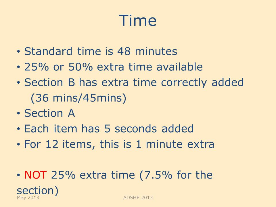 Time Standard time is 48 minutes 25% or 50% extra time available Section B has extra time correctly added (36 mins/45mins) Section A Each item has 5 seconds added For 12 items, this is 1 minute extra NOT 25% extra time (7.5% for the section) May 2013ADSHE 2013