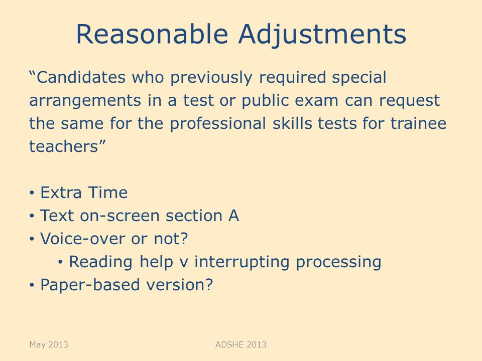 Reasonable Adjustments Candidates who previously required special arrangements in a test or public exam can request the same for the professional skills tests for trainee teachers Extra Time Text on-screen section A Voice-over or not.