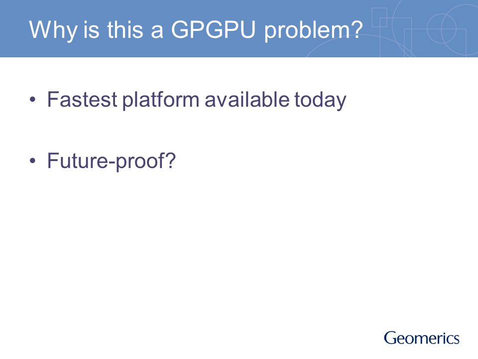 Why is this a GPGPU problem? Fastest platform available today Future-proof?