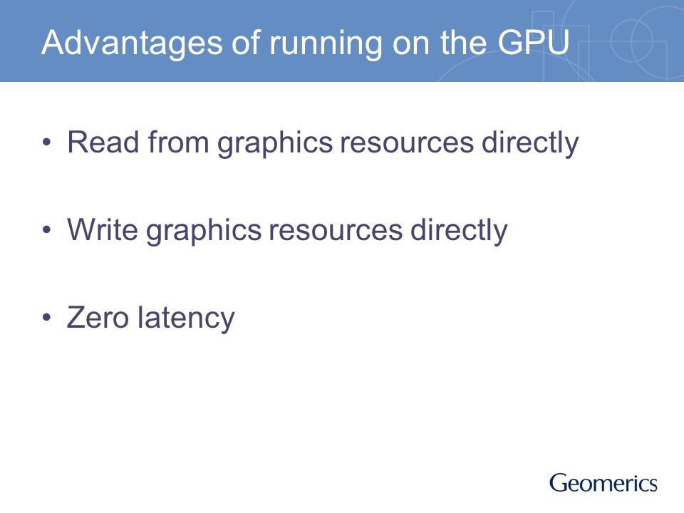 Advantages of running on the GPU Read from graphics resources directly Write graphics resources directly Zero latency