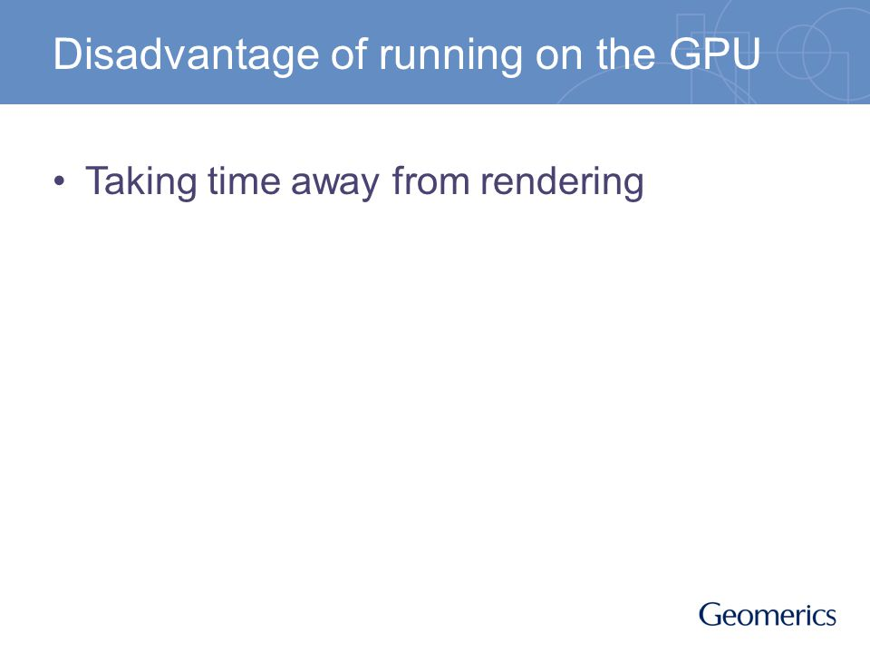 Disadvantage of running on the GPU Taking time away from rendering