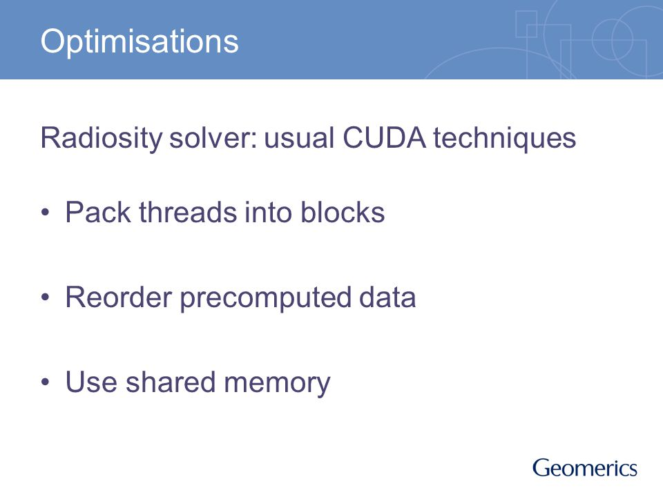 Optimisations Radiosity solver: usual CUDA techniques Pack threads into blocks Reorder precomputed data Use shared memory