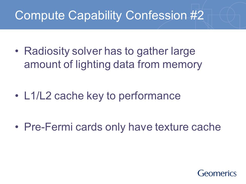 Compute Capability Confession #2 Radiosity solver has to gather large amount of lighting data from memory L1/L2 cache key to performance Pre-Fermi cards only have texture cache