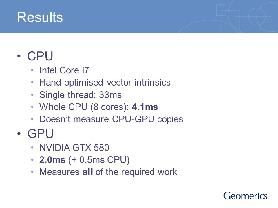 Results CPU Intel Core i7 Hand-optimised vector intrinsics Single thread: 33ms Whole CPU (8 cores): 4.1ms Doesnt measure CPU-GPU copies GPU NVIDIA GTX 580 2.0ms (+ 0.5ms CPU) Measures all of the required work