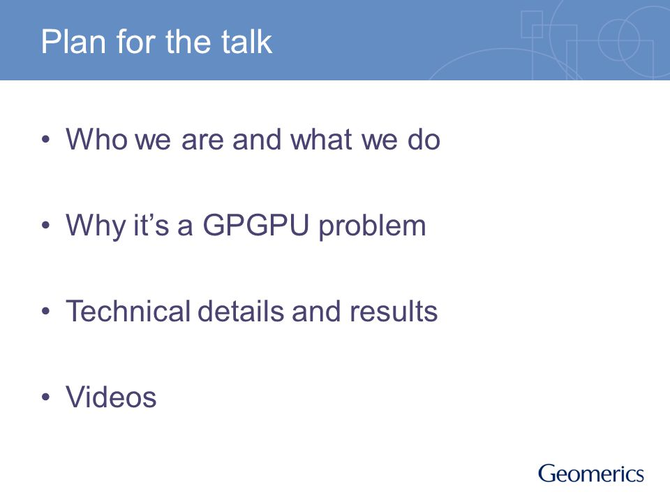 Plan for the talk Who we are and what we do Why its a GPGPU problem Technical details and results Videos