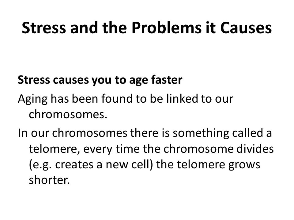Stress and the Problems it Causes Stress causes you to age faster Aging has been found to be linked to our chromosomes.
