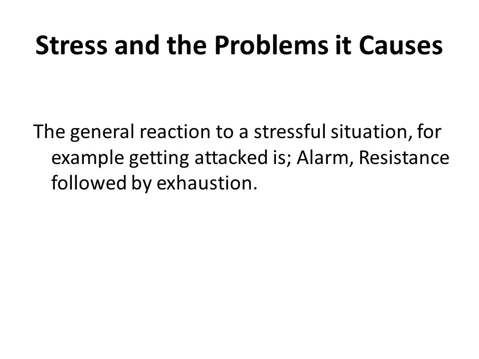 Stress and the Problems it Causes The general reaction to a stressful situation, for example getting attacked is; Alarm, Resistance followed by exhaustion.