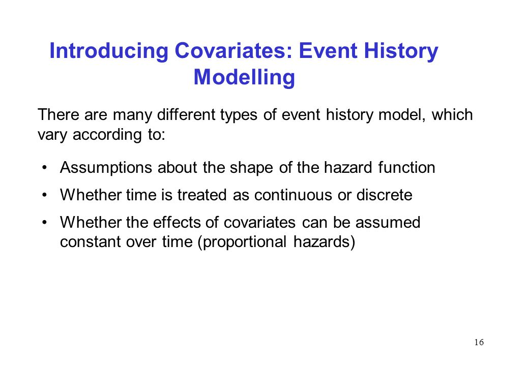 16 Introducing Covariates: Event History Modelling Assumptions about the shape of the hazard function Whether time is treated as continuous or discret