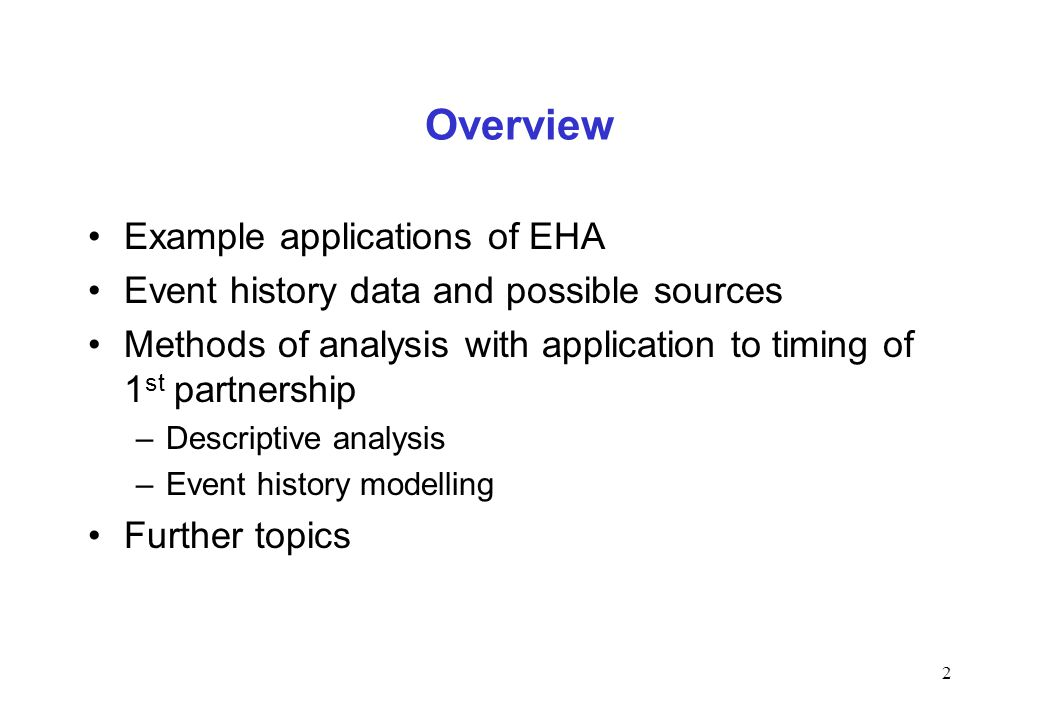 Overview Example applications of EHA Event history data and possible sources Methods of analysis with application to timing of 1 st partnership –Descr