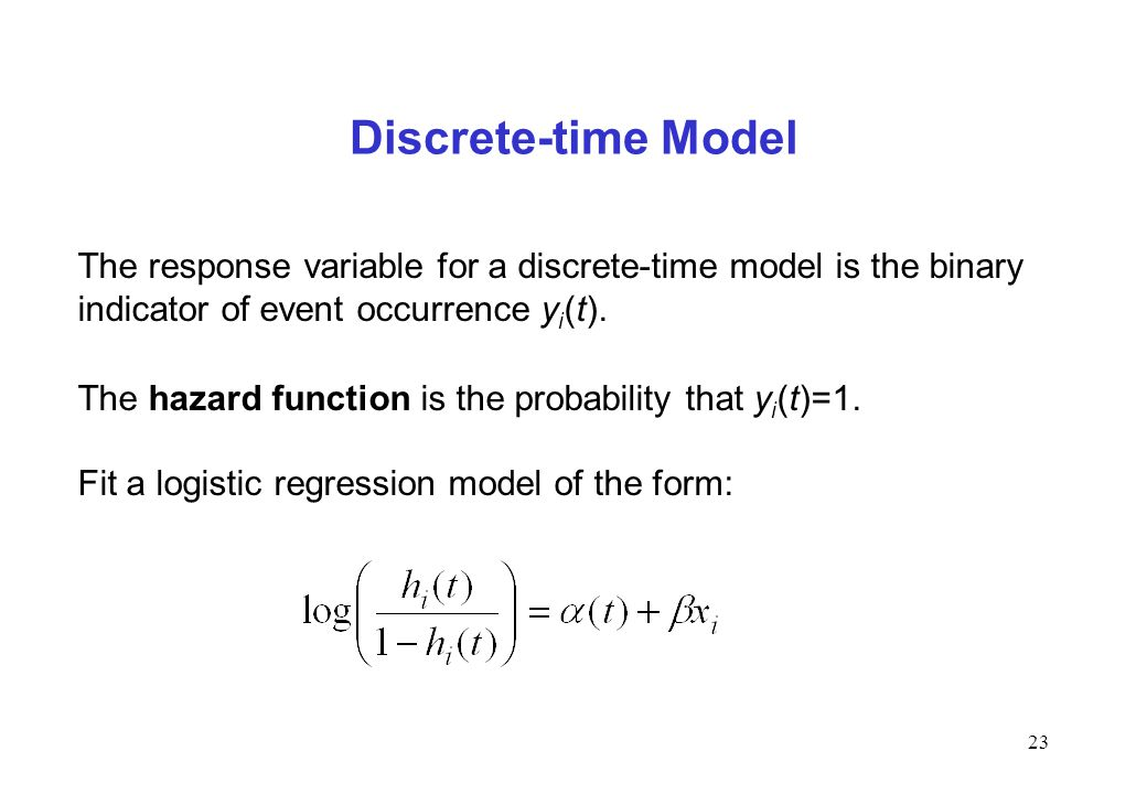 23 Discrete-time Model The response variable for a discrete-time model is the binary indicator of event occurrence y i (t). The hazard function is the