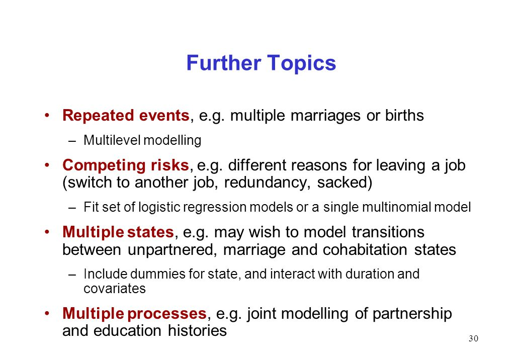 30 Further Topics Repeated events, e.g. multiple marriages or births –Multilevel modelling Competing risks, e.g. different reasons for leaving a job (