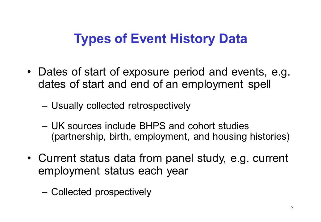 5 Types of Event History Data Dates of start of exposure period and events, e.g. dates of start and end of an employment spell –Usually collected retr