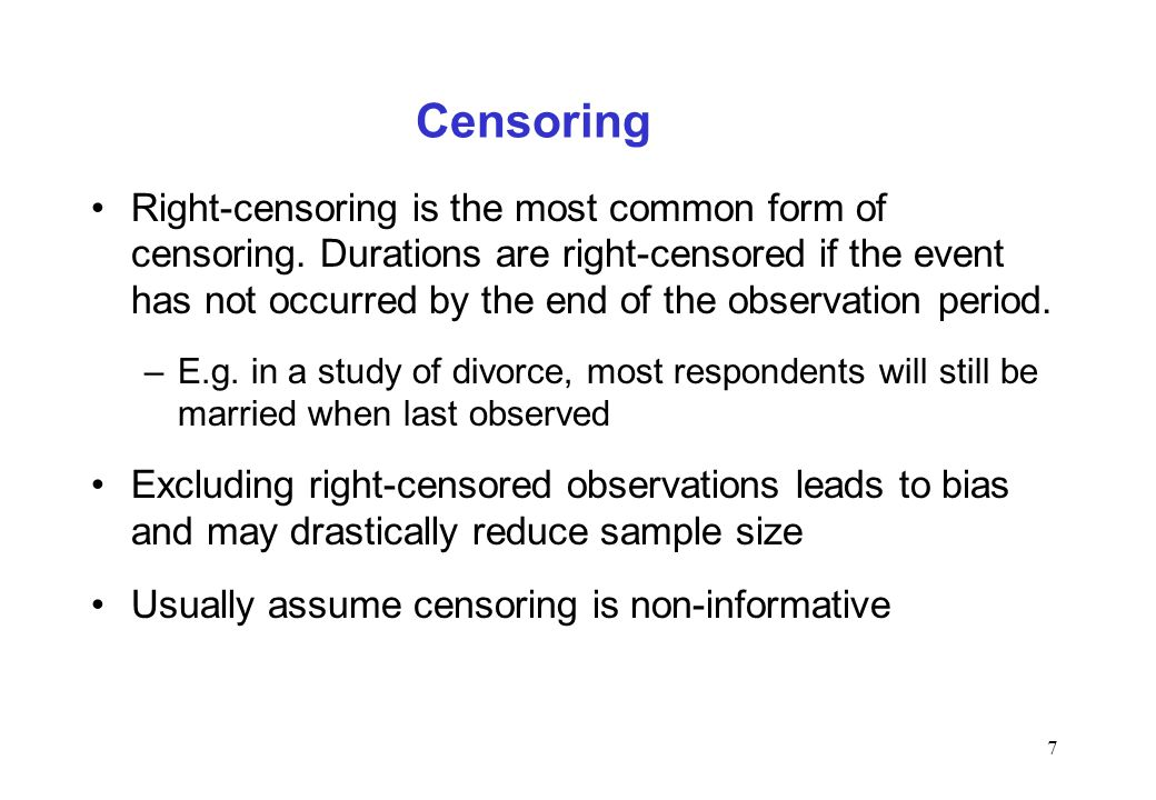 7 Censoring Right-censoring is the most common form of censoring. Durations are right-censored if the event has not occurred by the end of the observa