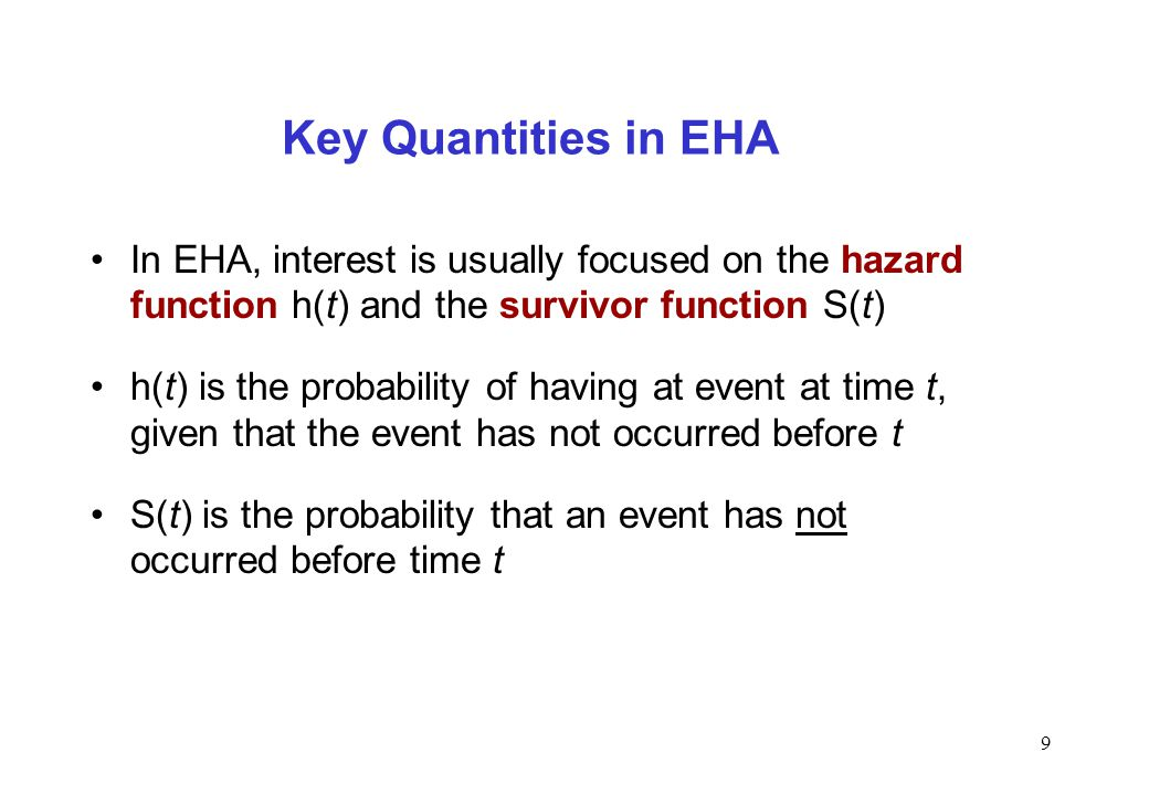 9 Key Quantities in EHA In EHA, interest is usually focused on the hazard function h(t) and the survivor function S(t) h(t) is the probability of havi