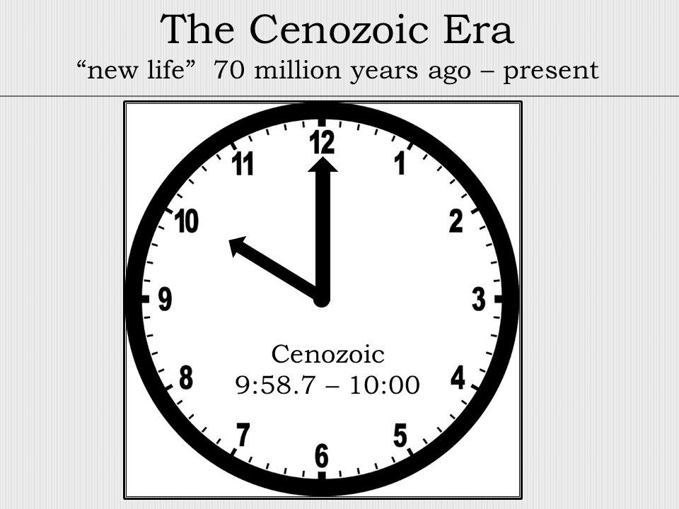 Cenozoic 9:58.7 – 10:00 The Cenozoic Era new life 70 million years ago – present
