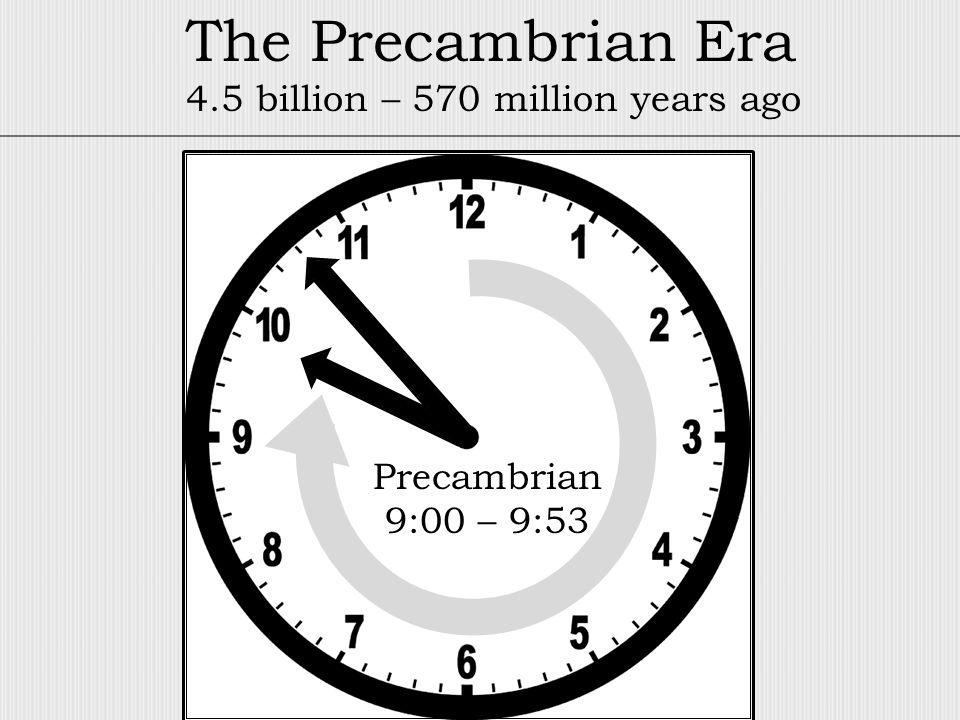 Precambrian 9:00 – 9:53 The Precambrian Era 4.5 billion – 570 million years ago