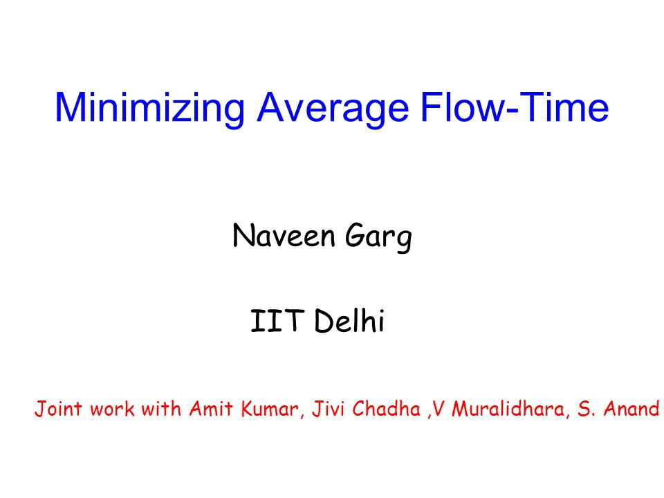 Minimizing Average Flow-Time Naveen Garg IIT Delhi Joint work with Amit Kumar, Jivi Chadha,V Muralidhara, S. Anand