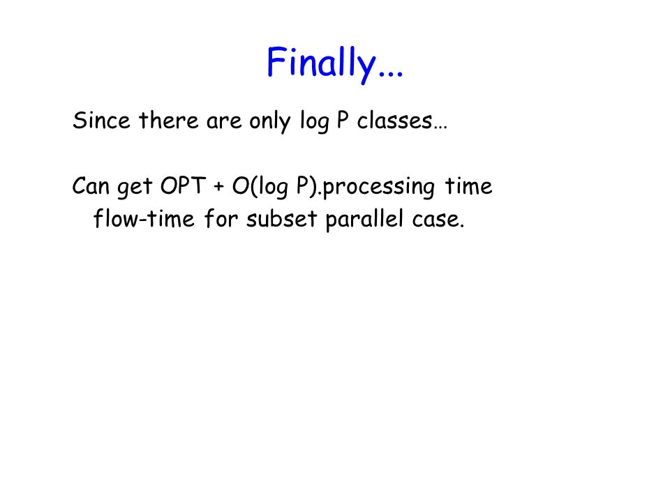 Finally... Since there are only log P classes… Can get OPT + O(log P).processing time flow-time for subset parallel case.