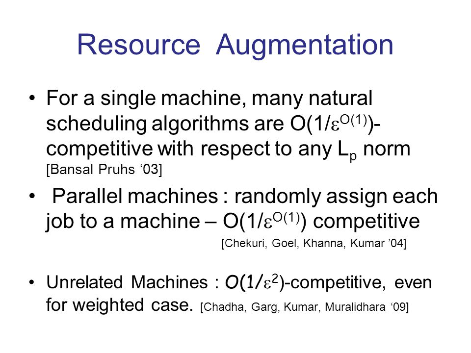 Resource Augmentation For a single machine, many natural scheduling algorithms are O(1/ O(1) )- competitive with respect to any L p norm [Bansal Pruhs 03] Parallel machines : randomly assign each job to a machine – O(1/ O(1) ) competitive [Chekuri, Goel, Khanna, Kumar 04] Unrelated Machines : O(1/ 2 )-competitive, even for weighted case.