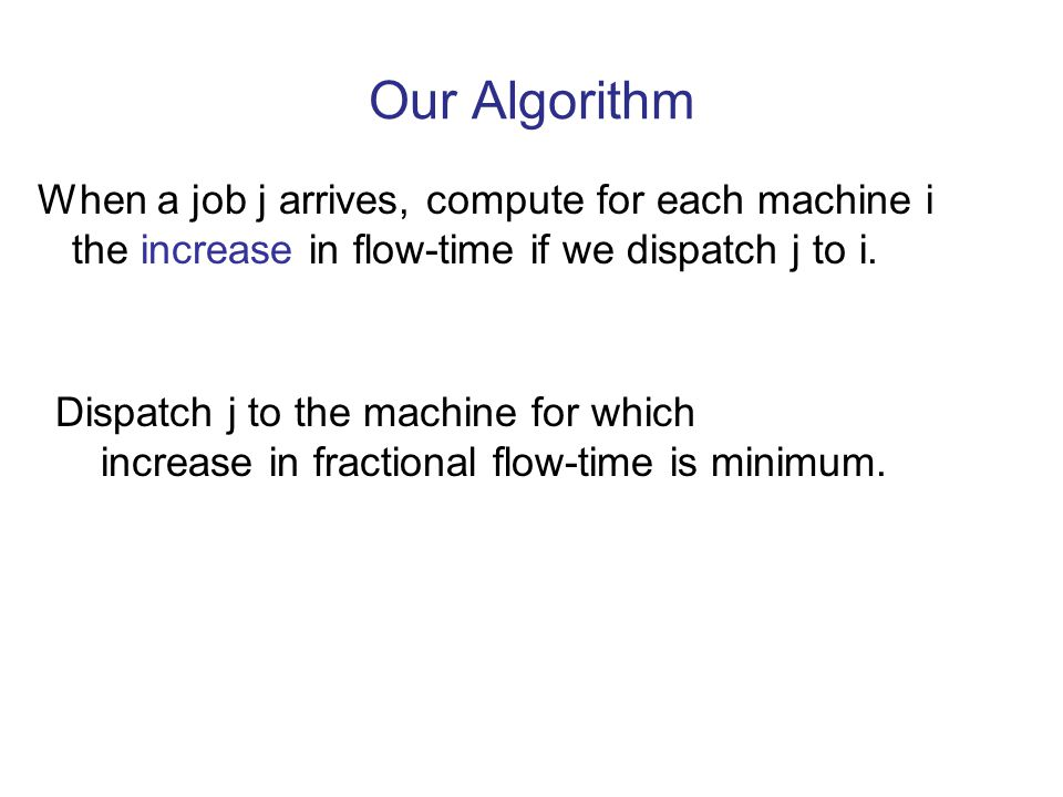 Our Algorithm When a job j arrives, compute for each machine i the increase in flow-time if we dispatch j to i.