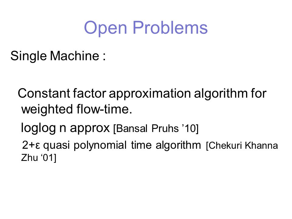 Open Problems Single Machine : Constant factor approximation algorithm for weighted flow-time.