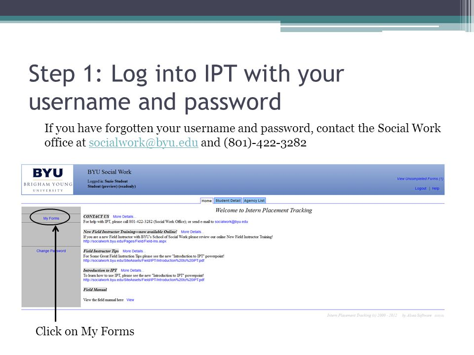 Step 1: Log into IPT with your username and password Click on My Forms If you have forgotten your username and password, contact the Social Work office at socialwork@byu.edu and (801)-422-3282socialwork@byu.edu