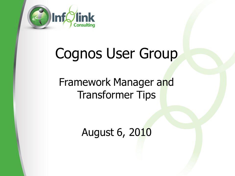 Cognos User Group Framework Manager and Transformer Tips August 6, 2010