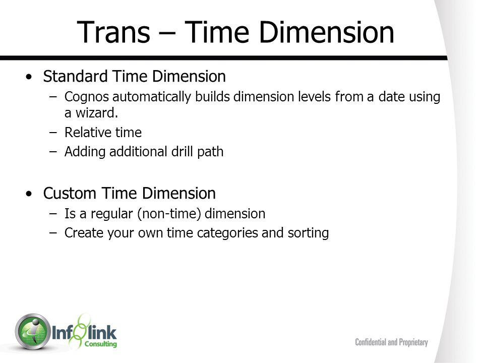 Trans – Time Dimension Standard Time Dimension –Cognos automatically builds dimension levels from a date using a wizard. –Relative time –Adding additi