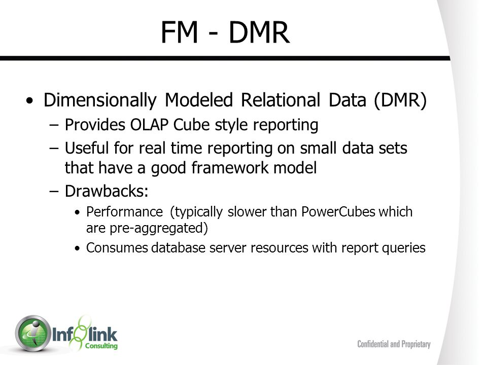 FM - DMR Dimensionally Modeled Relational Data (DMR) –Provides OLAP Cube style reporting –Useful for real time reporting on small data sets that have
