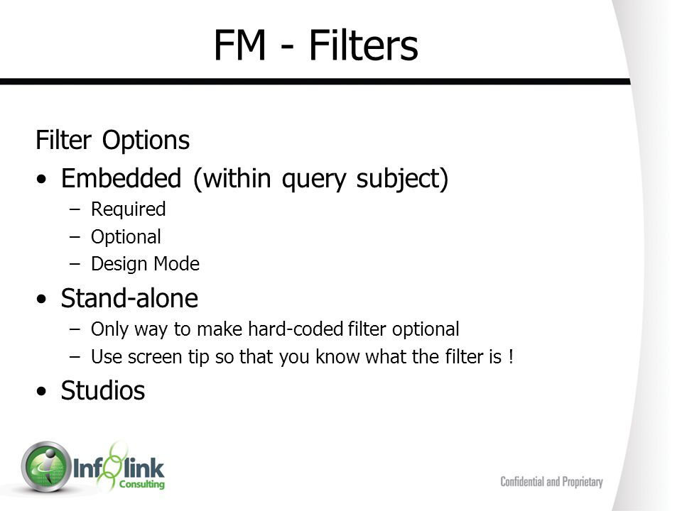 FM - Filters Filter Options Embedded (within query subject) –Required –Optional –Design Mode Stand-alone –Only way to make hard-coded filter optional