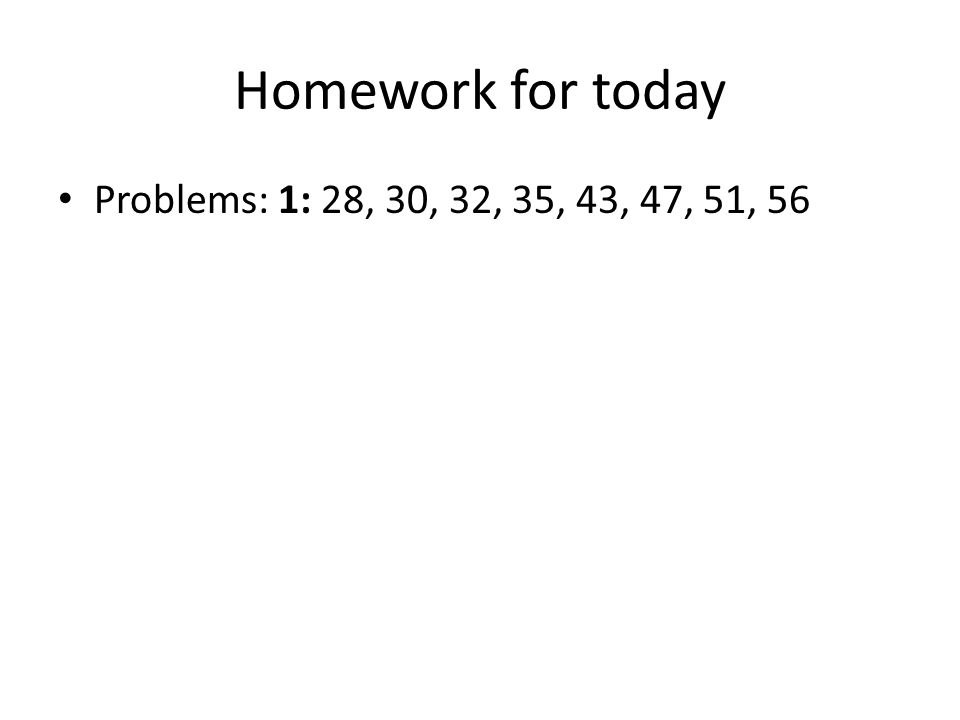 Homework for today Problems: 1: 28, 30, 32, 35, 43, 47, 51, 56