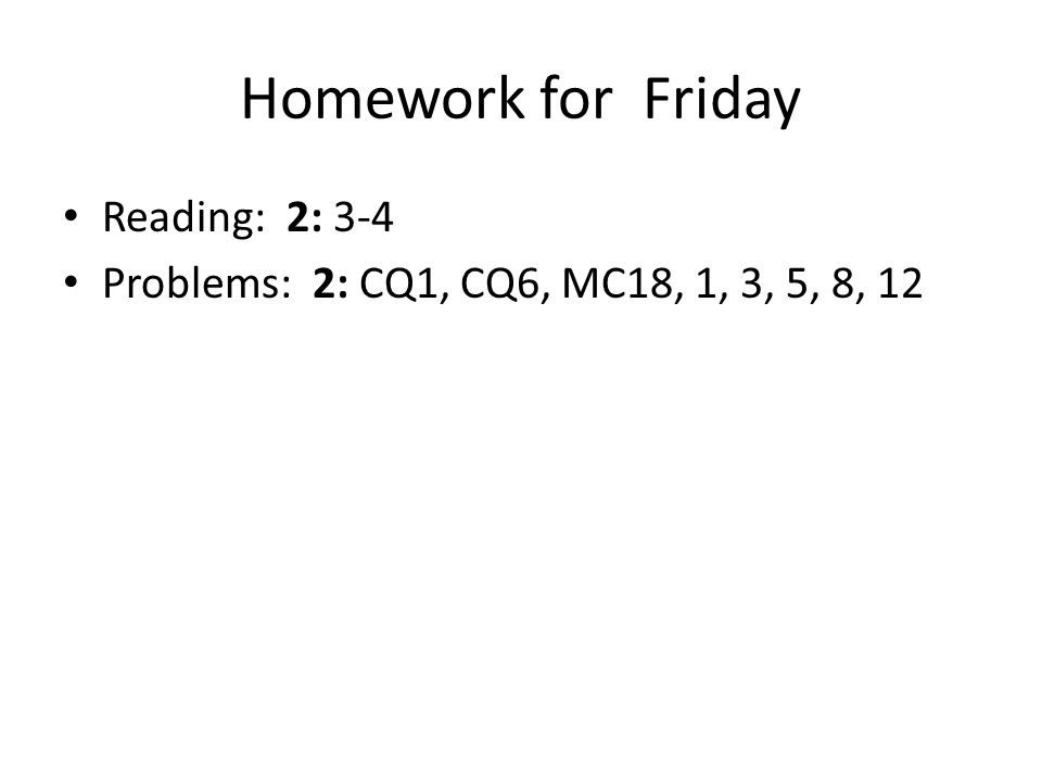 Homework for Friday Reading: 2: 3-4 Problems: 2: CQ1, CQ6, MC18, 1, 3, 5, 8, 12