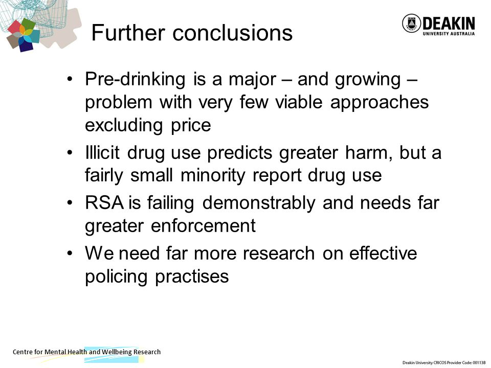 Centre for Mental Health and Wellbeing Research Further conclusions Pre-drinking is a major – and growing – problem with very few viable approaches excluding price Illicit drug use predicts greater harm, but a fairly small minority report drug use RSA is failing demonstrably and needs far greater enforcement We need far more research on effective policing practises