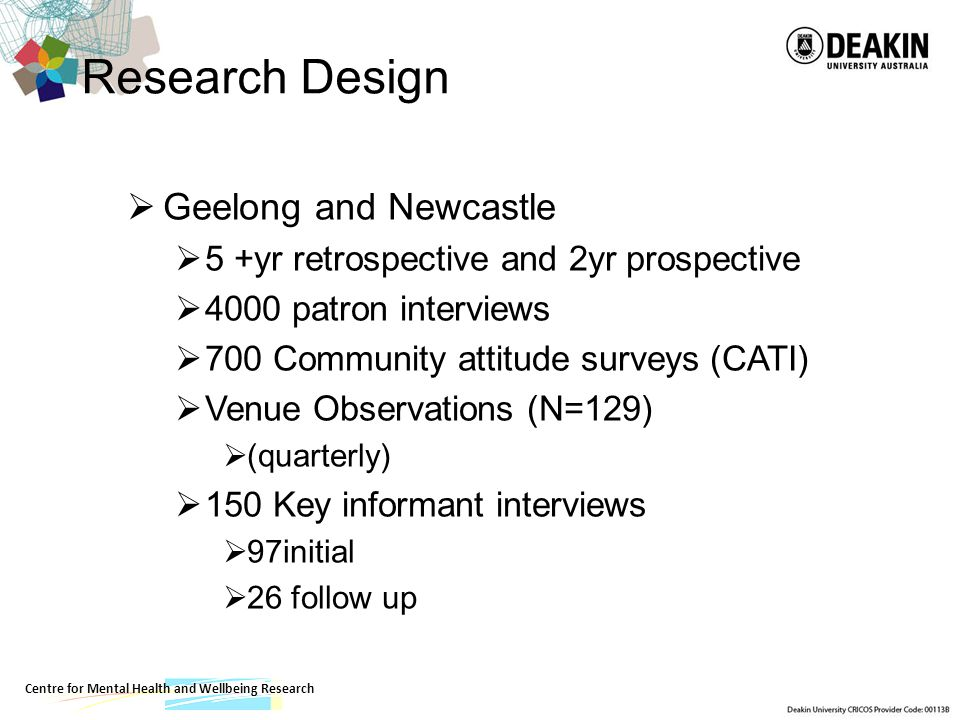Centre for Mental Health and Wellbeing Research Research Design Geelong and Newcastle 5 +yr retrospective and 2yr prospective 4000 patron interviews 700 Community attitude surveys (CATI) Venue Observations (N=129) (quarterly) 150 Key informant interviews 97initial 26 follow up