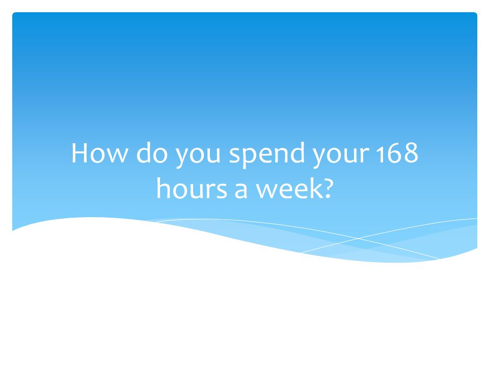 How do you spend your 168 hours a week?