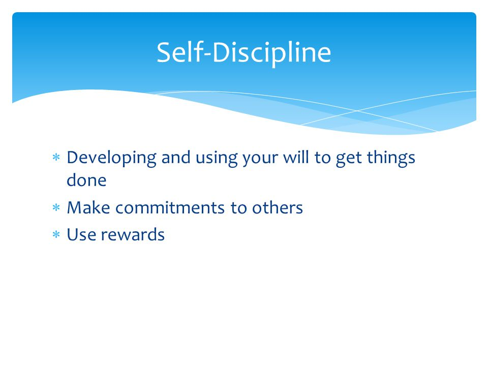 Developing and using your will to get things done Make commitments to others Use rewards Self-Discipline